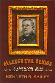 Alleged Evil Genius: The Life and Times of Judge James H. Ferguson  by  Kenneth R. Bailey