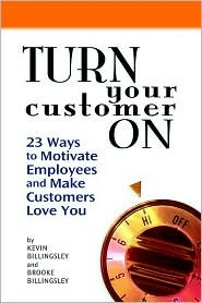 Turn Your Customer on: 23 Ways to Motivate Employees and Make Customers Love You  by  Kevin Billingsley