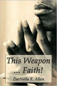 This Weapon. Faith!  by  DarNella K. Allen