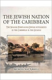 The Jewish Nation of the Caribbean: The Spanish-Portuguese Jewish Settlements in the Caribbean and the Guianas Mordechai Arbell