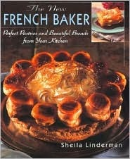 The New French Baker: Perfect Pastries And Beautiful Breads From Your Kitchen Sheila Linderman