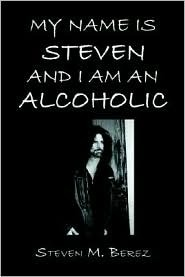 My Name Is Steven and I Am an Alcoholic  by  Steven M. Berez