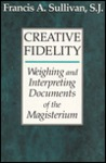 Creative Fidelity: Weighing and Interpreting Documents of the Magisterium