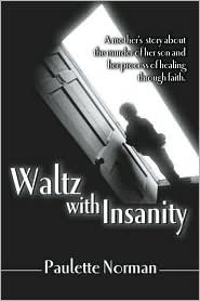 Waltz with Insanity: A Mothers Story about the Murder of Her Son and Her Process of Healing Through Faith  by  Paulette Norman