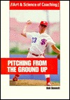 Pitching from the Ground Up  by  Bob Bennett