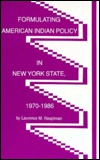 Formulating American Indian Policy In New York State, 1970 1986  by  Laurence M. Hauptman