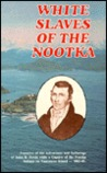White Slaves of the Nootka: The Adventures and Sufferings of John R Jewitt While a Captive of the Nootka Indians 1803-05