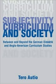 Subjectivity, Curriculum, and Society: Between and Beyond the German Didaktik and Anglo-American Curriculum Studies Tero Autio