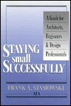 Staying Small Successfully: A Guide for Architects, Engineers, and Design Professionals  by  Frank A. Stasiowski