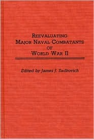 Reevaluating Major Naval Combatants of World War II:  by  James J. Sadkovich