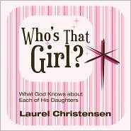 Whos That Girl? What God Knows about Each of His Daughters  by  Laurel Christensen