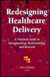 Redesigning Healthcare Delivery: A Practical Guide to Reengineering, Restructuring, and Renewal  by  Peter Boland