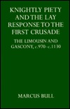 Knightly Piety and the Lay Response to the First Crusade: The Limousin and Gascony C.970-C.1130 Marcus Bull