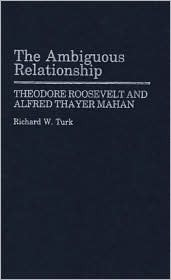 The Ambiguous Relationship: Theodore Roosevelt and Alfred Thayer Mahan  by  Richard W. Turk