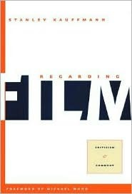 Regarding Film: Criticism and Comment  by  Stanley Kauffmann