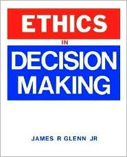 Ethics In Decision Making  by  James R. Glenn