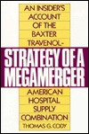Strategy Of A Megamerger: An Insiders Account Of The Baxter Travenol American Hospital Supply Combination  by  Thomas G. Cody