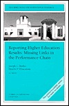 Reporting Higher Education Results: Missing Links in the Performance Chain: New Directions for Institutional Research, Number 116 Joseph C. Burke