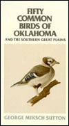 Fifty Common Birds of Oklahoma and the Southern Great Plains George Miksch Sutton
