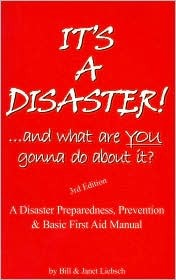 Its a Disaster!-- And What Are You Gonna Do about It?: A Disaster Preparedness, Prevention & Basic First Aid Manual Bill Liebsch
