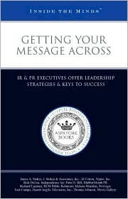 Getting Your Message Across: IR & PR Executives Offer Leadership Strategies & Keys to Success Aspatore Books