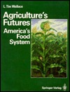 Agricultures Futures: Americas Food System  by  L.Tim Wallace