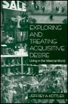 Exploring and Treating Acquisitive Desire: Living in the Material World  by  Jeffrey A. Kottler