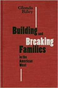 Building and Breaking Families in the American West  by  Glenda Riley