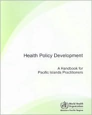 Health Policy Development: A Handbook for Pacific Islands Practitioners  by  WHO Regional Office for the Western Pacific