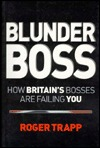 Blunder Boss: How Britains Bosses Are Failing You Roger Trapp