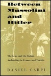 Between Mussolini and Hitler: The Jews and the Italian Authorities in France and Tunisia Daniel Carpi
