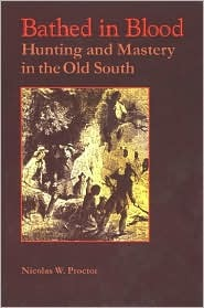 Bathed in Blood Bathed in Blood: Hunting and Mastery in the Old South Hunting and Mastery in the Old South  by  Nicolas Proctor