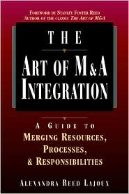 The Art of M&A Integration: A Guide to Merging Resources, Processes and Responsibilities Alexandra Reed Lajoux