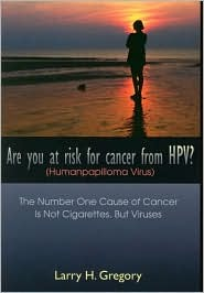 Are You at Risk for Cancer from HPV? (Human Papilloma Virus): The Number One Cause of Cancer is not Cigarettes, but Viruses Larry H. Gregory