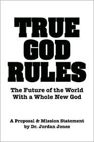 True God Rules-The Future of the World with a Whole New God  by  Jordan  Jones