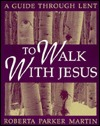 To Walk with Jesus: A Guide Through Lent Roberta Parker Martin