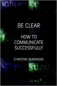 Be Clear - How to Communicate Successfully  by  Christine Searancke
