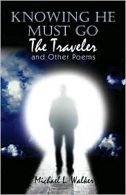 Knowing He Must Go: The Traveler and Other Poems Micheal  L. Walker