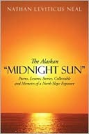 The Alaskan Midnight Sun: Poems, Lessons, Stories, Collectable and Memoirs of a North Slope Exposure  by  Nathan Leviticus Neal