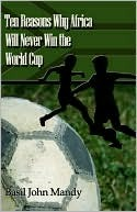 Ten Reasons Why Africa Will Never Win the World Cup Basil  John Mandy