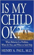 Is My Child OK?: When Behavior is a Problem, When Its Not, and When to Seek Help  by  HENRY PAUL