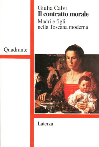 Il contratto morale. Madri e figli nella Toscana moderna Giulia Calvi