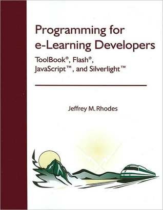 Programming for e-Learning Developers: ToolBook®, Flash®, JavaScript, and Silverlight Jeffrey M. Rhodes