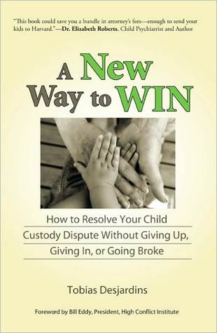 A New Way to Win: How To Resolve Your Child Custody Dispute Without Giving Up, Giving In, or Going Broke  by  Tobias Desjardins