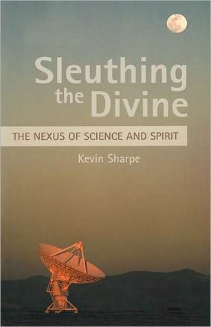 Sleuthing the Divine: The Nexus of Science and Spirit Kevin Sharpe