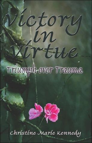 Victory in Virtue: Triumph Over Trauma Christine Marie Kennedy