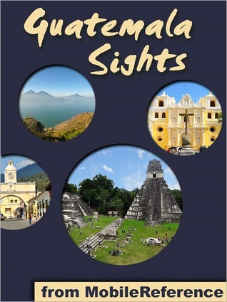 Guatemala Sights: a travel guide to the top 35+ attractions in Guatemala. Includes Lake Atitlan, Antigua, Tikal, Flores, and more  by  MobileReference