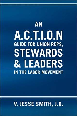 An A.C.T.I.O.N Guide for Union Reps, Stewards & Leaders in the Labor Movement  by  V. Jesse Smith