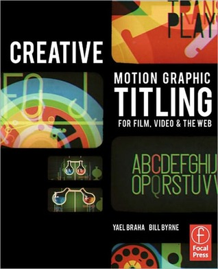 The Movie Before the Movie: Titling with Motion Graphics for Film, Video, and the Web  by  Yael Braha