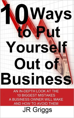 10 Ways to Put Yourself Out of Business: An In-Depth Look at the 10 Biggest Mistakes a Business Owner Will Make and How to Avoid Them  by  J.R. Griggs